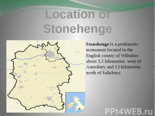 Location of Stonehenge Stonehenge is a prehistoric monument located in the Engli