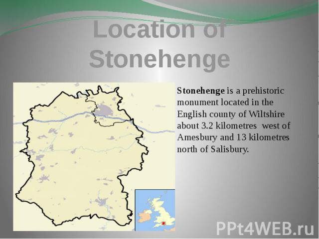 Location of Stonehenge Stonehenge is a prehistoric monument located in the English county of Wiltshire about 3.2 kilometres west of Amesbury and 13 kilometres north of Salisbury.