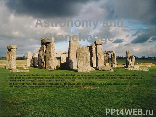 "Astronomy and Stonehenge The prehistoric monument of Stonehenge has long been studied for its possible connections with ancient astronomy. Archaeoastronomers have claimed that Stonehenge represents an ""ancient observatory,"" although the ex…"