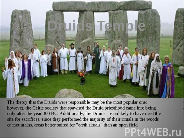 Druids Temple The theory that the Druids were responsible may be the most popular one; however, the Celtic society that spawned the Druid priesthood came into being only after the year 300 BC. Additionally, the Druids are unlikely to have used the s…