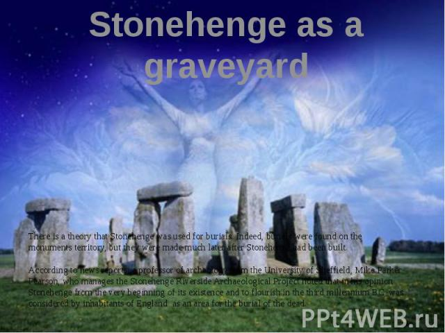 Stonehenge as a graveyard There is a theory that Stonehenge was used for burials. Indeed, burials were found on the monuments territory, but they were made much later after Stonehenge had been built. According to news reports, a professor of archeol…