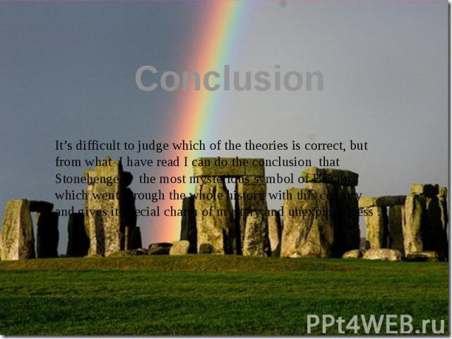 Conclusion It's difficult to judge which of the theories is correct, but from what I have read I can do the conclusion that Stonehenge is the most mysterious symbol of Britain, which went through the whole history with this country and gives it spec…