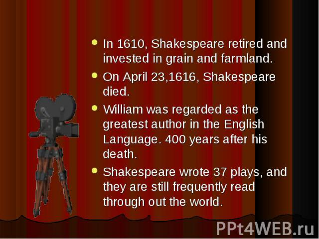 In 1610, Shakespeare retired and invested in grain and farmland. On April 23,1616, Shakespeare died. William was regarded as the greatest author in the English Language. 400 years after his death. Shakespeare wrote 37 plays, and they are still frequ…