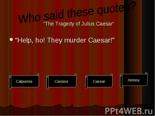 """Help, ho! They murder Caesar!"" ""Help, ho! They murder Caesar!"""