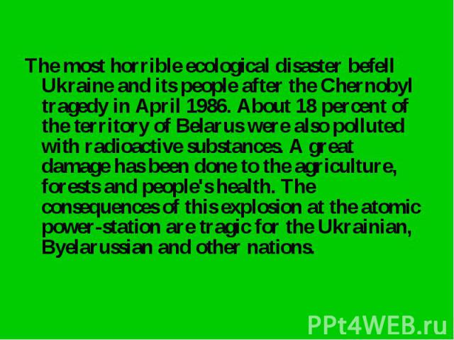 The most horrible ecological disaster befell Ukraine and its people after the Chernobyl tragedy in April 1986. About 18 percent of the territory of Belarus were also polluted with radioactive substances. A great damage has been done to the agricultu…