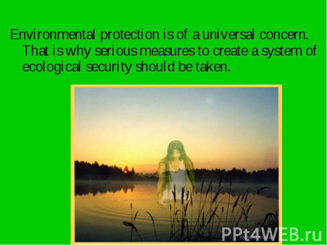 Environmental protection is of a universal concern. That is why serious measures to create a system of ecological security should be taken. Environmental protection is of a universal concern. That is why serious measures to create a system of ecolog…