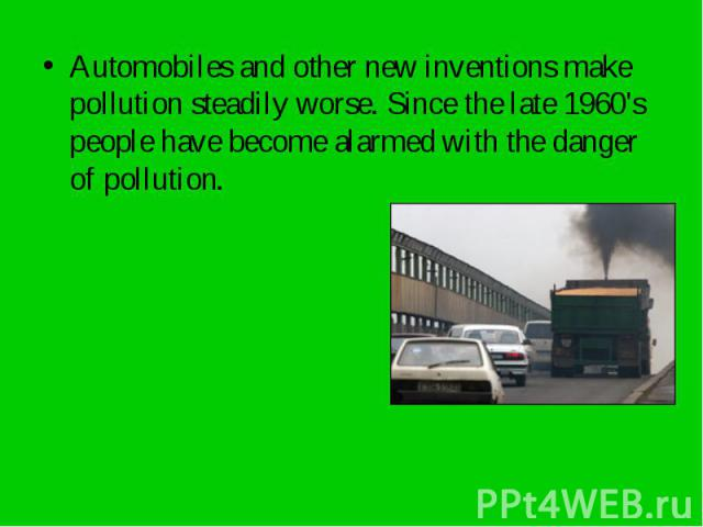 Automobiles and other new inventions make pollution steadily worse. Since the late 1960's people have become alarmed with the danger of pollution. Automobiles and other new inventions make pollution steadily worse. Since the late 1960's people have …