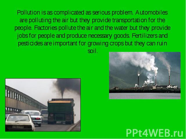 Pollution is as complicated as serious problem. Automobiles Pollution is as complicated as serious problem. Automobiles are polluting the air but they provide transportation for the people. Factories pollute the air and the water but they provide jo…