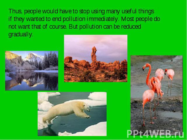 Thus, people would have to stop using many useful things Thus, people would have to stop using many useful things if they wanted to end pollution immediately. Most people do not want that of course. But pollution can be reduced gradually.