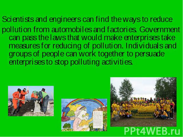 Scientists and engineers can find the ways to reduce Scientists and engineers can find the ways to reduce pollution from automobiles and factories. Government can pass the laws that would make enterprises take measures for reducing of pollution. Ind…
