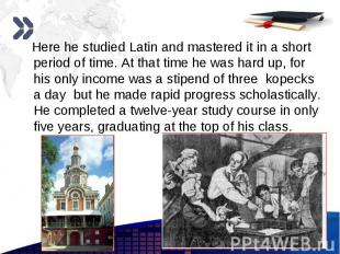 Here he studied Latin and mastered it in a short period of time. At that time he