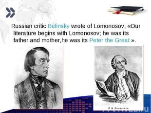 Russian critic Belinsky wrote of Lomonosov, «Our literature begins with Lomonoso