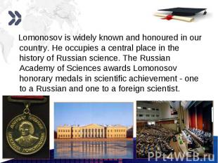 Lomonosov is widely known and honoured in our country. He occupies a central pla