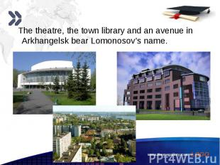 The theatre, the town library and an avenue in Arkhangelsk bear Lomonosov's name