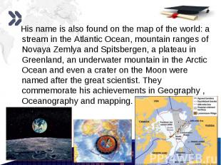 His name is also found on the map of the world: a stream in the Atlantic Ocean,