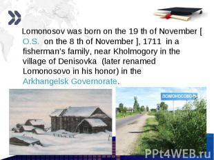 Lomonosov was born on the 19 th of November [O.S. on the 8 th of November ], 171