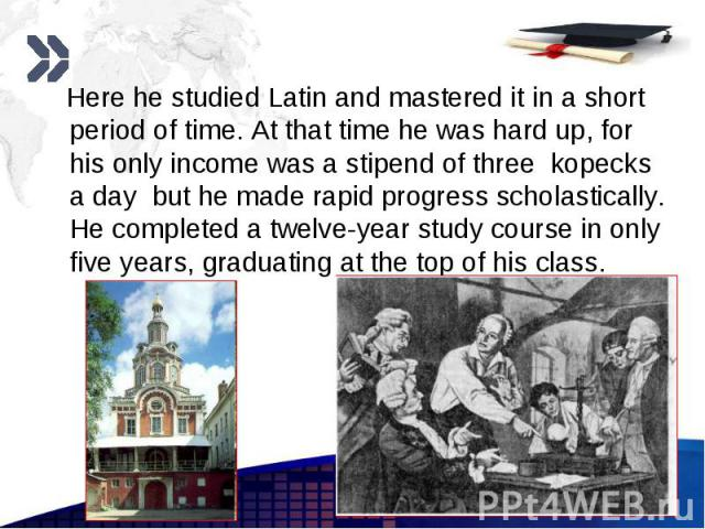 Here he studied Latin and mastered it in a short period of time. At that time he was hard up, for his only income was a stipend of three kopecks a day but he made rapid progress scholastically. He completed a twelve-year study course in only five ye…