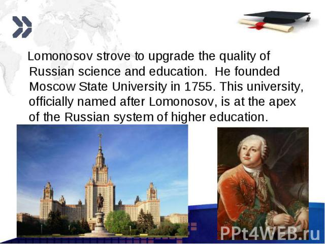 Lomonosov strove to upgrade the quality of Russian science and education. He founded Moscow State University in 1755. This university, officially named after Lomonosov, is at the apex of the Russian system of higher education. Lomonosov strove to up…