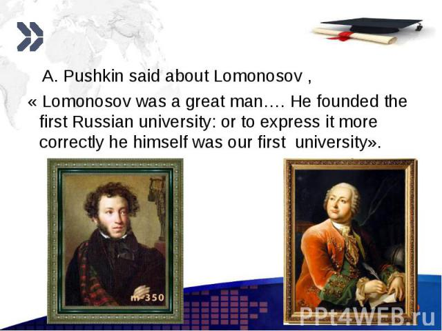 A. Pushkin said about Lomonosov , A. Pushkin said about Lomonosov , « Lomonosov was a great man…. He founded the first Russian university: or to express it more correctly he himself was our first university».