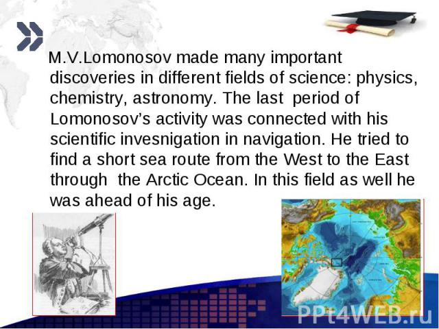 M.V.Lomonosov made many important discoveries in different fields of science: physics, chemistry, astronomy. The last period of Lomonosov's activity was connected with his scientific invesnigation in navigation. He tried to find a short sea route fr…