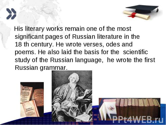 His literary works remain one of the most significant pages of Russian literature in the 18 th century. He wrote verses, odes and poems. He also laid the basis for the scientific study of the Russian language, he wrote the first Russian grammar. His…