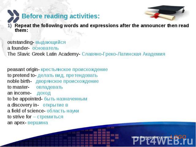 Repeat the following words and expressions after the announcer then read them: Repeat the following words and expressions after the announcer then read them: outstanding- выдающийся a founder- основатель The Slavic Greek Latin Academy- Славяно-Греко…