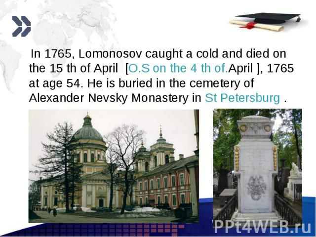 In 1765, Lomonosov caught a cold and died on the 15 th of April [O.S on the 4 th of.April ], 1765 at age 54. He is buried in the cemetery of Alexander Nevsky Monastery in St Petersburg . In 1765, Lomonosov caught a cold and died on the 15 th of Apri…