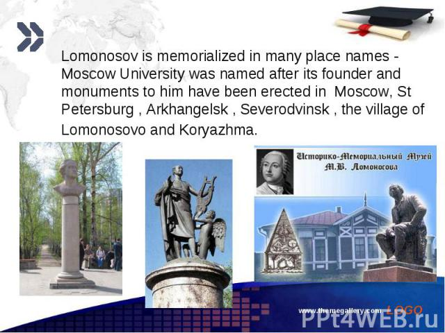 Lomonosov is memorialized in many place names - Moscow University was named after its founder and monuments to him have been erected in Moscow, St Petersburg , Arkhangelsk , Severodvinsk , the village of Lomonosovo and Koryazhma. Lomonosov is memori…