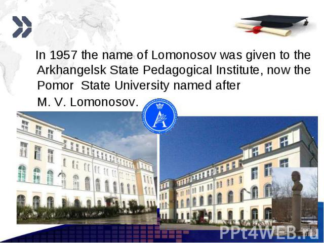 In 1957 the name of Lomonosov was given to the Arkhangelsk State Pedagogical Institute, now the Pomor State Universitynamed after M.V.Lomonosov. In 1957 the name of Lomonosov was given to the Arkhangelsk State Pedagogical Institute…