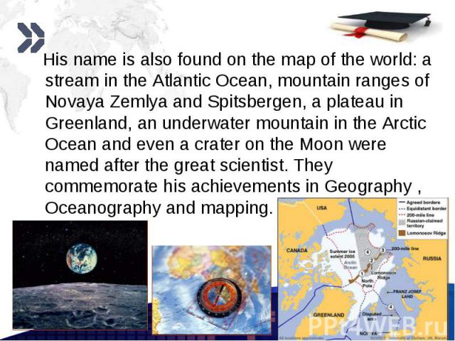 His name is also found on the map of the world: a stream in the Atlantic Ocean, mountain ranges of Novaya Zemlya and Spitsbergen, a plateau in Greenland, an underwater mountain in the Arctic Ocean and even a crater on the Moon were named after the g…