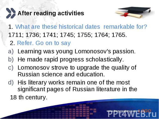 1. What are these historical dates remarkable for? 1. What are these historical dates remarkable for? 1711; 1736; 1741; 1745; 1755; 1764; 1765. 2. Refer. Go on to say Learning was young Lomonosov's passion. He made rapid progress scholastically. Lom…