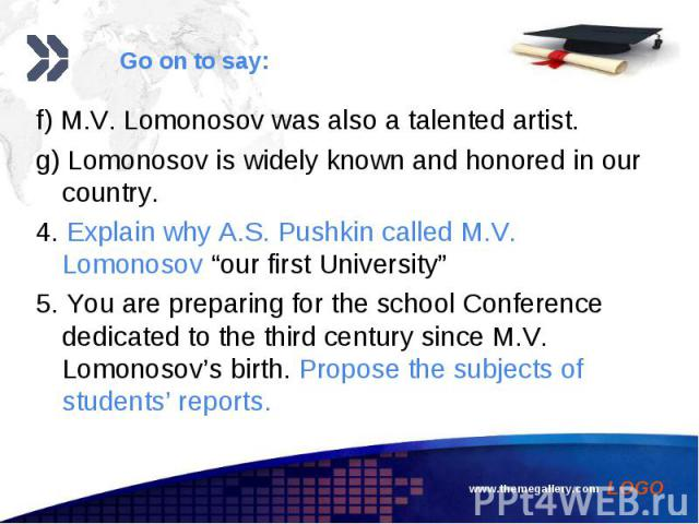 """f) M.V. Lomonosov was also a talented artist. f) M.V. Lomonosov was also a talented artist. g) Lomonosov is widely known and honored in our country. 4. Explain why A.S. Pushkin called M.V. Lomonosov """"our first University"""" 5. You are preparing for th…"""