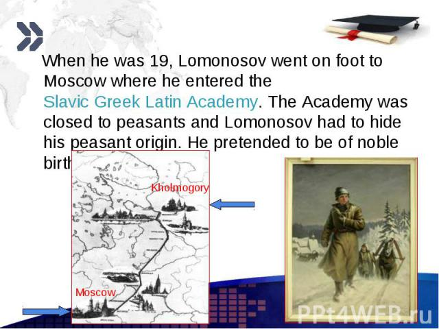 When he was 19, Lomonosov went on foot to Moscow where he entered the Slavic Greek Latin Academy. The Academy was closed to peasants and Lomonosov had to hide his peasant origin. He pretended to be of noble birth. When he was 19, Lomonosov went on f…