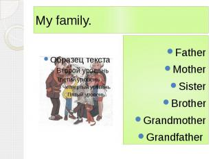 My family. Father Mother Sister Brother Grandmother Grandfather