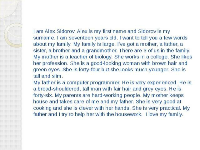 I am Alex Sidorov. Alex is my first name and Sidorov is my surname. I am seventeen years old. I want to tell you a few words about my family. My family is large. I've got a mother, a father, a sister, a brother and a grandmother. There are 3 of us i…