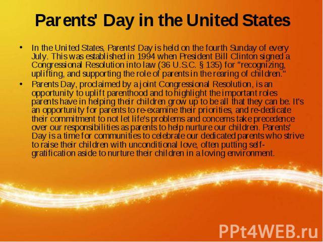 "In the United States, Parents' Day is held on the fourth Sunday of every July. This was established in 1994 when President Bill Clinton signed a Congressional Resolution into law (36 U.S.C. § 135) for ""recognizing, uplifting, and supp…"