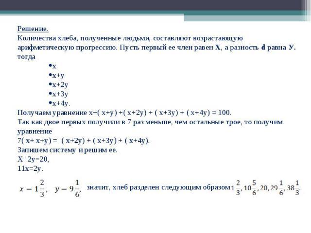 Решение. Решение. Количества хлеба, полученные людьми, составляют возрастающую арифметическую прогрессию. Пусть первый ее член равен Х, а разность d равна У. тогда х х+у х+2у х+3у х+4у. Получаем уравнение х+( х+у) +( х+2у) + ( х+3у) + ( х+4у) = 100.…