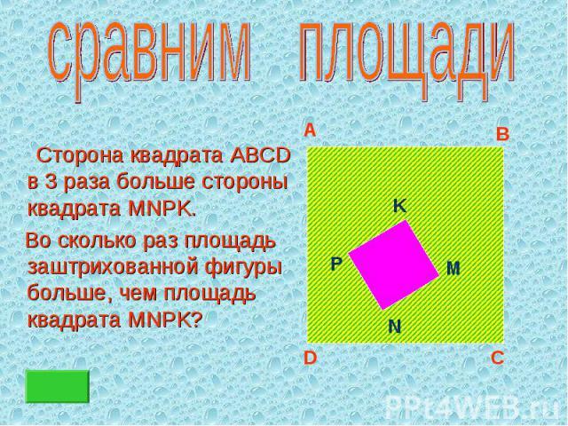 Сторона квадрата ABCD в 3 раза больше стороны квадрата MNPK. Сторона квадрата ABCD в 3 раза больше стороны квадрата MNPK. Во сколько раз площадь заштрихованной фигуры больше, чем площадь квадрата MNPK?