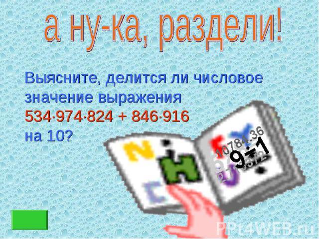 Выясните, делится ли числовое Выясните, делится ли числовое значение выражения 534∙974∙824 + 846∙916 на 10?