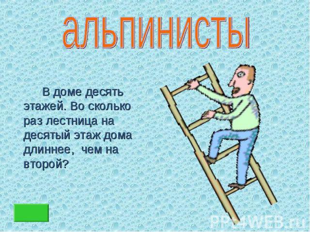 В доме десять этажей. Во сколько раз лестница на десятый этаж дома длиннее, чем на второй? В доме десять этажей. Во сколько раз лестница на десятый этаж дома длиннее, чем на второй?
