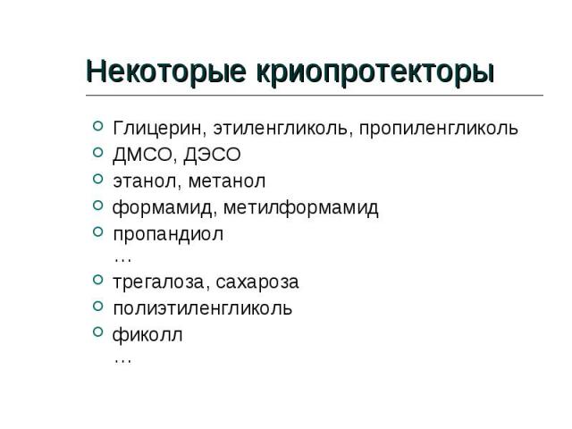 Некоторые криопротекторы Глицерин, этиленгликоль, пропиленгликоль ДМСО, ДЭСО этанол, метанол формамид, метилформамид пропандиол … трегалоза, сахароза полиэтиленгликоль фиколл …
