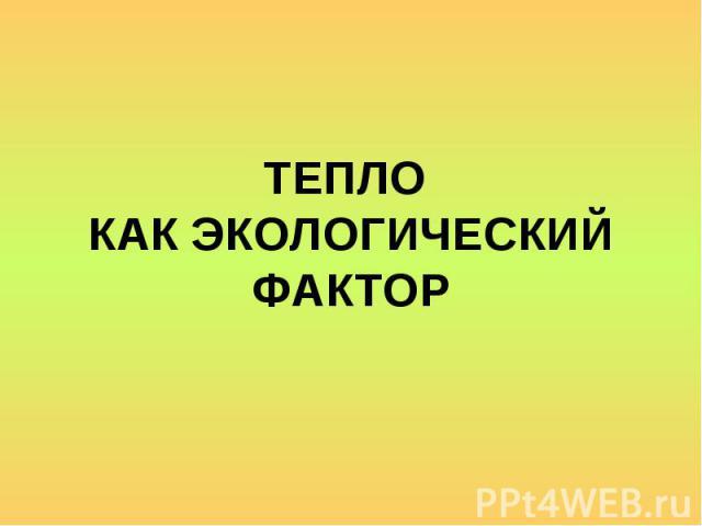 ТЕПЛО КАК ЭКОЛОГИЧЕСКИЙ ФАКТОР