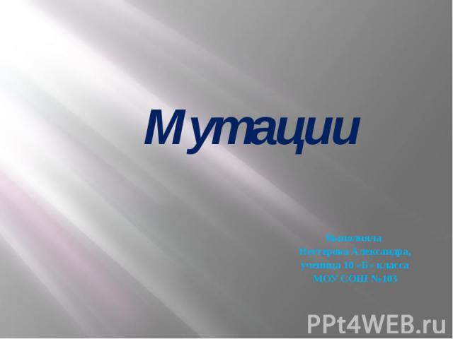 Мутации Выполняла Нестерова Александра, ученица 10 «Б» класса МОУ СОШ №103
