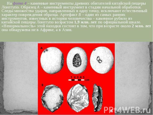 На фото 4 – каменные инструменты древних обитателей китайской пещеры Лонггупо. Образец А – каменный инструмент в стадии начальной обработки. Следы множества ударов, направленных в одну точку, исключают естественный характер повреждения образца. Арте…