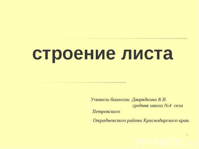 строение листа Учитель биологии Дворядкина В.Н. средняя школа №4 села Петровского Отрадненского района Краснодарского края.