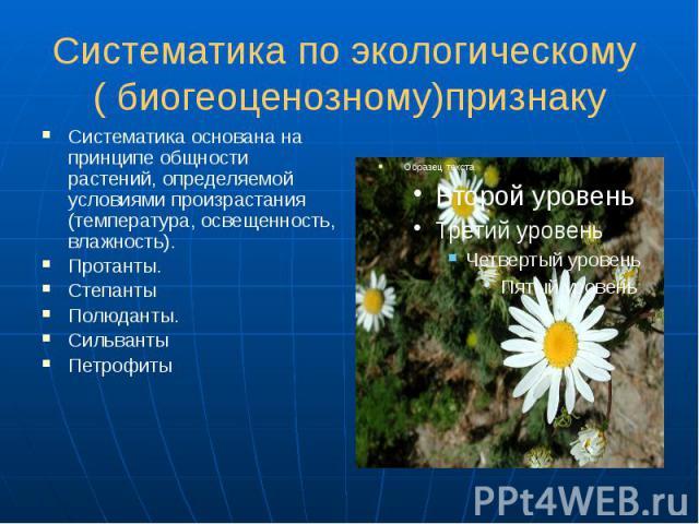 Систематика по экологическому ( биогеоценозному)признаку Систематика основана на принципе общности растений, определяемой условиями произрастания (температура, освещенность, влажность). Протанты. Степанты Полюданты. Сильванты Петрофиты