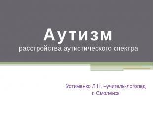 Аутизм расстройства аутистического спектра Устименко Л.Н. –учитель-логопед г. См