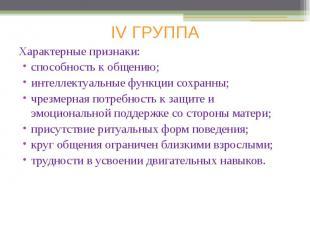 IV ГРУППА Характерные признаки: способность к общению; интеллектуальные функции