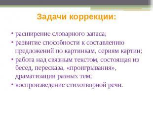 Задачи коррекции: расширение словарного запаса; развитие способности к составлен