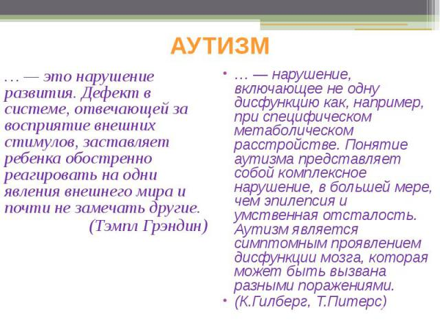 АУТИЗМ … — это нарушение развития. Дефект в системе, отвечающей за восприятие внешних стимулов, заставляет ребенка обостренно реагировать на одни явления внешнего мира и почти не замечать другие. (Тэмпл Грэндин)
